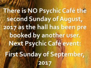 There is NO Psychic Cafe Sunday 20th August, 2017